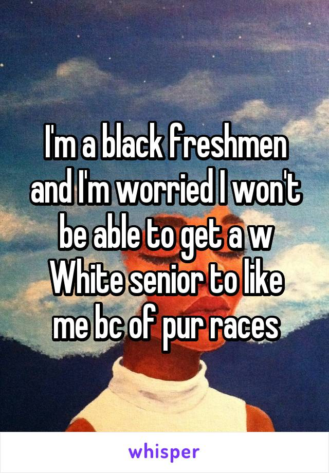 I'm a black freshmen and I'm worried I won't be able to get a w White senior to like me bc of pur races