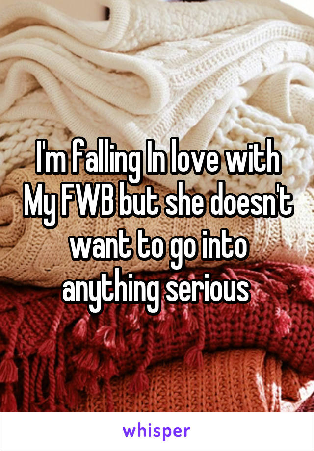 I'm falling In love with My FWB but she doesn't want to go into anything serious