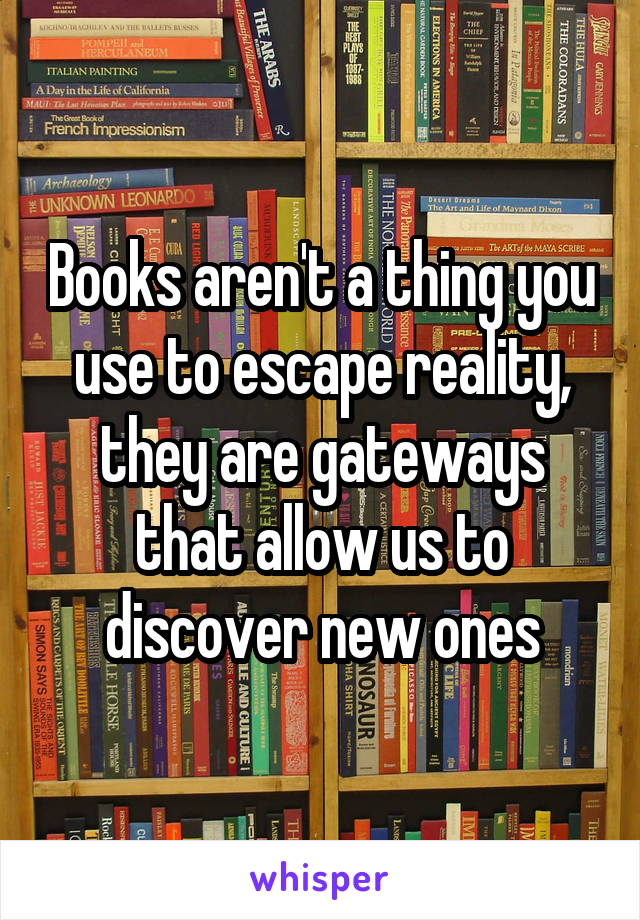 Books aren't a thing you use to escape reality, they are gateways that allow us to discover new ones