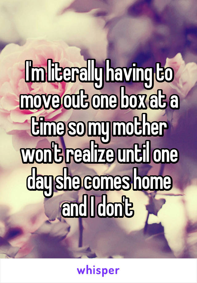 I'm literally having to move out one box at a time so my mother won't realize until one day she comes home and I don't