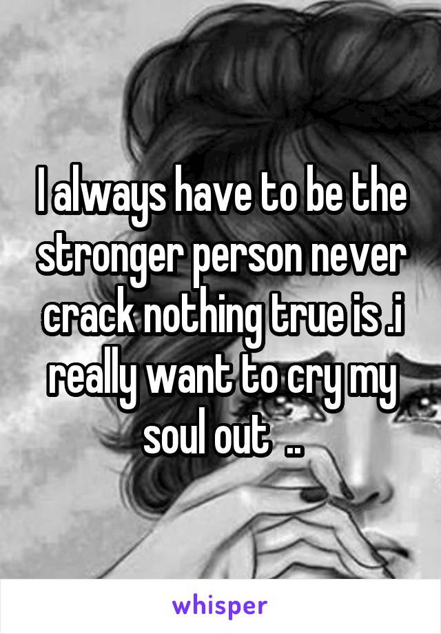 I always have to be the stronger person never crack nothing true is .i really want to cry my soul out  ..