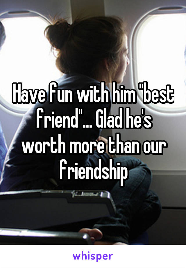 "Have fun with him ""best friend""... Glad he's worth more than our friendship"