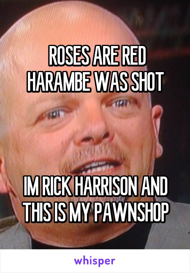 ROSES ARE RED HARAMBE WAS SHOT    IM RICK HARRISON AND THIS IS MY PAWNSHOP