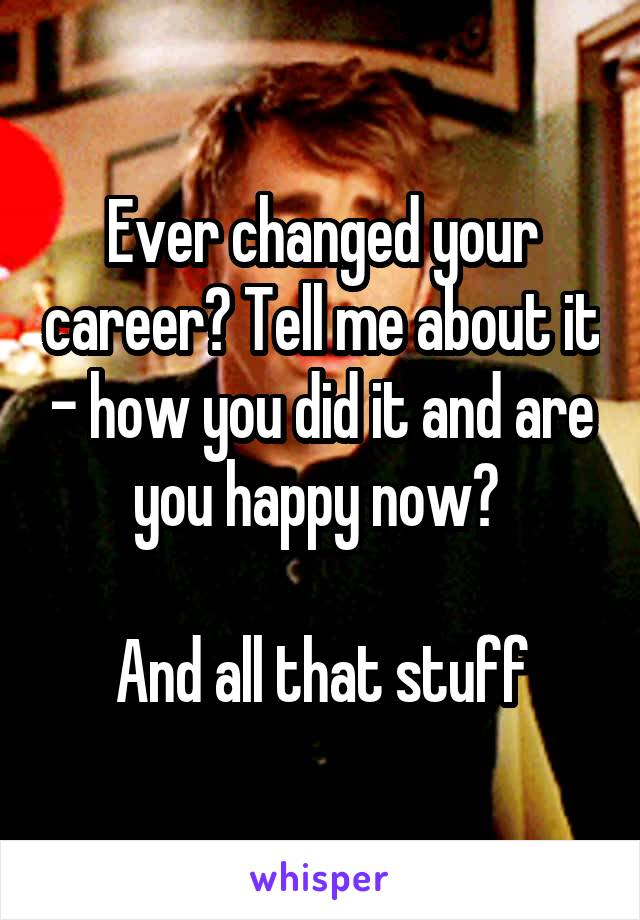 Ever changed your career? Tell me about it - how you did it and are you happy now?   And all that stuff