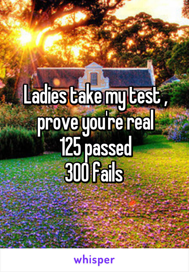 Ladies take my test , prove you're real 125 passed 300 fails