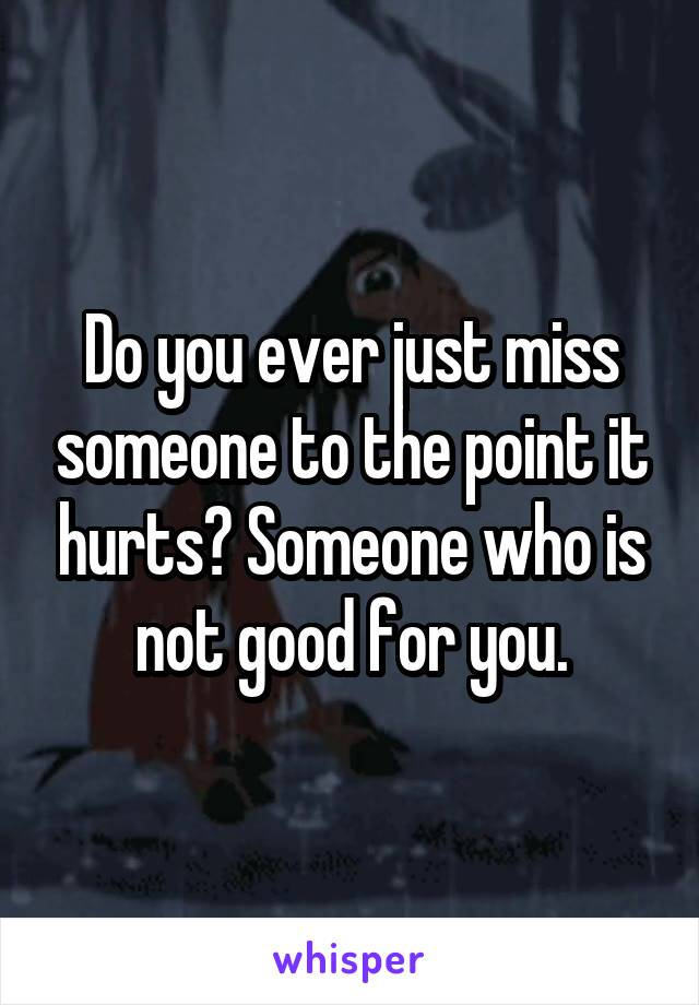 Do you ever just miss someone to the point it hurts? Someone who is not good for you.