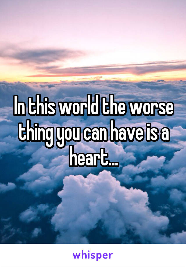 In this world the worse thing you can have is a heart...