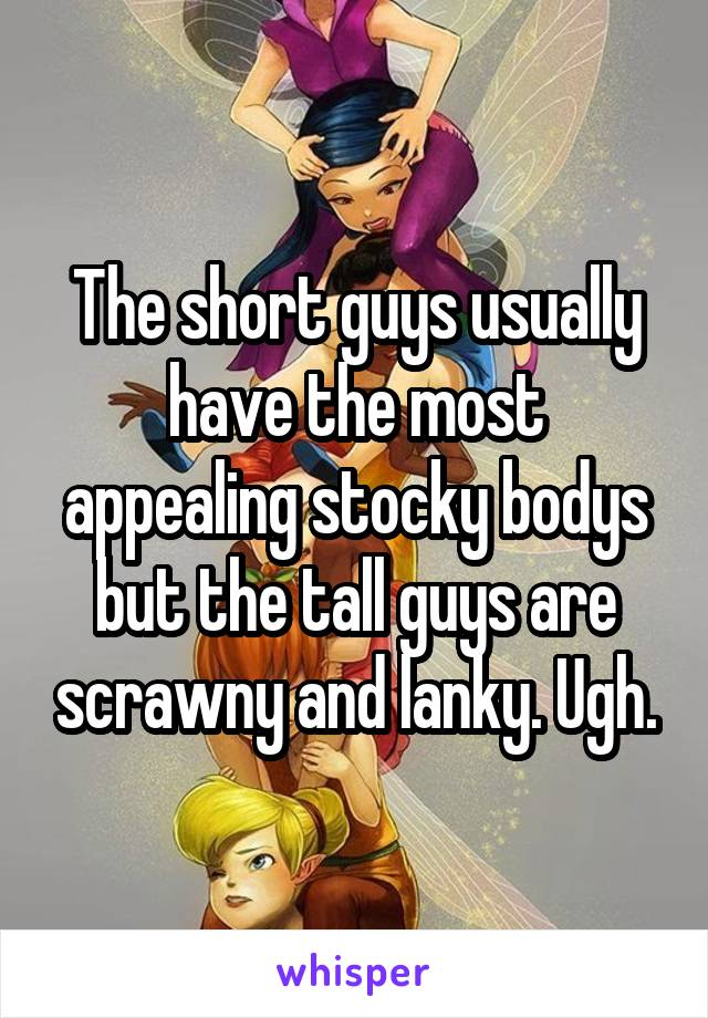 The short guys usually have the most appealing stocky bodys but the tall guys are scrawny and lanky. Ugh.