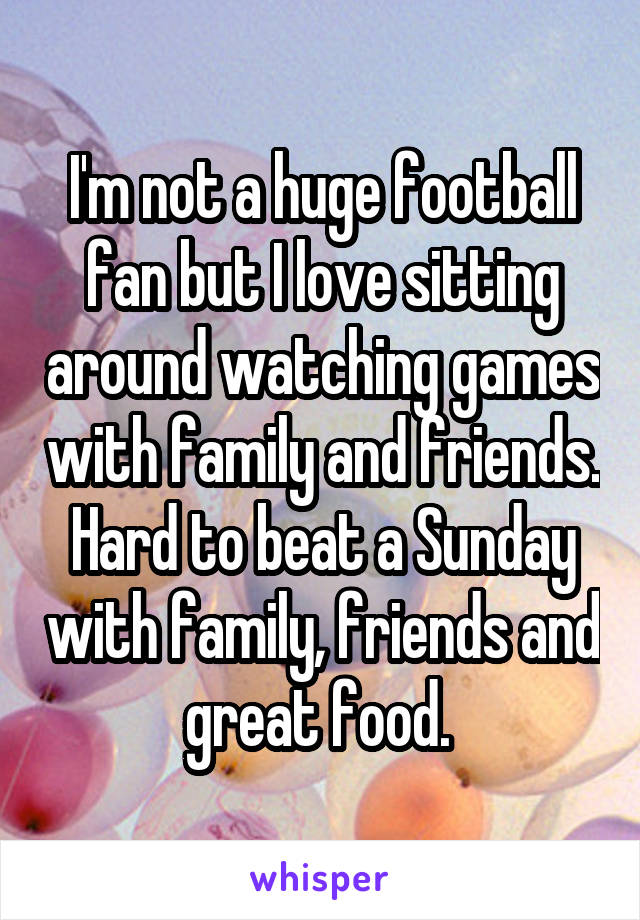 I'm not a huge football fan but I love sitting around watching games with family and friends. Hard to beat a Sunday with family, friends and great food.