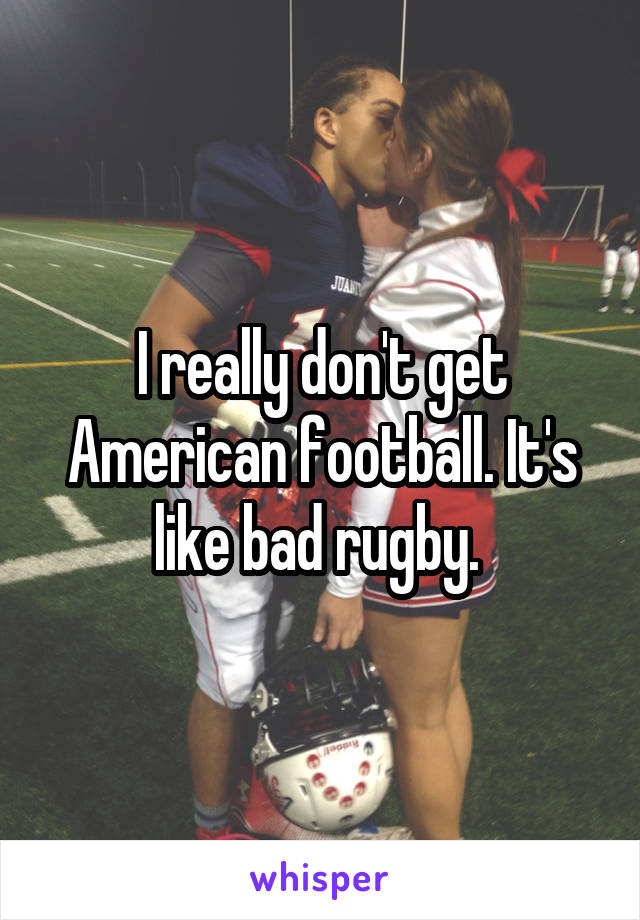 I really don't get American football. It's like bad rugby.