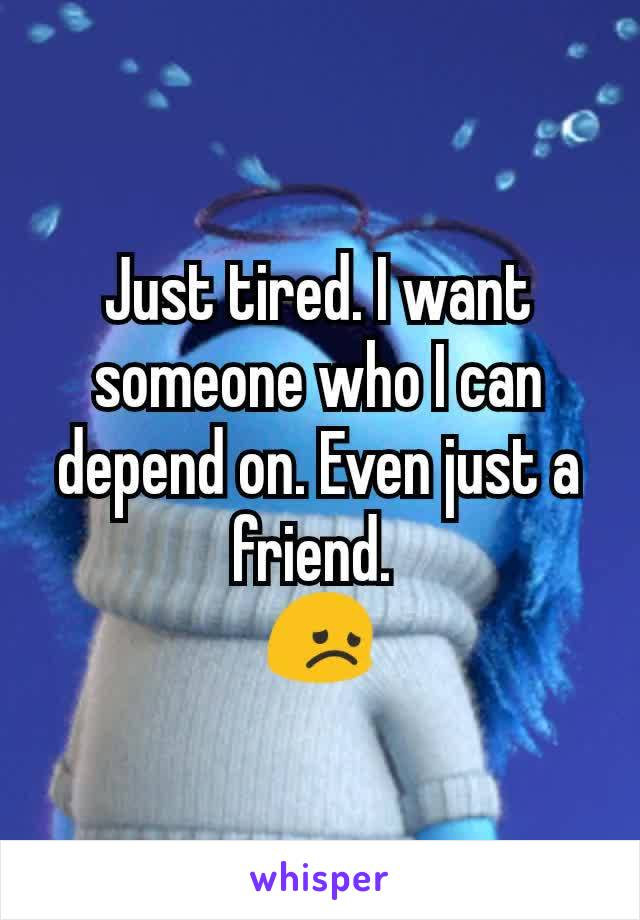 Just tired. I want someone who I can depend on. Even just a friend.  😞
