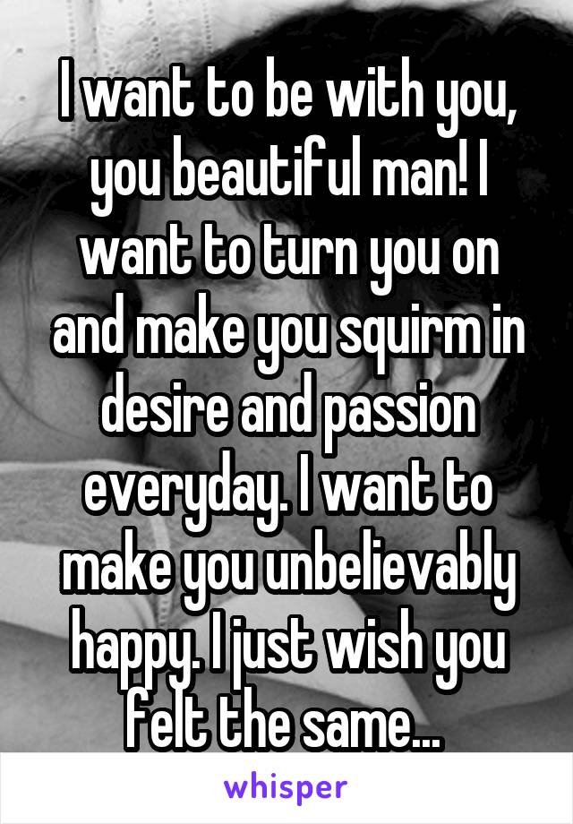I want to be with you, you beautiful man! I want to turn you on and make you squirm in desire and passion everyday. I want to make you unbelievably happy. I just wish you felt the same...