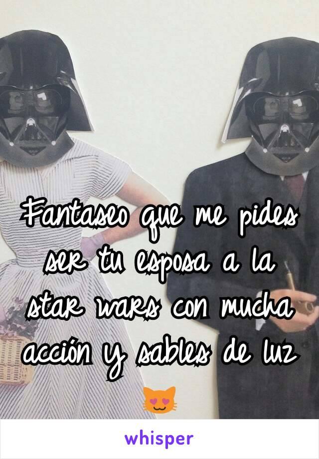Fantaseo que me pides ser tu esposa a la star wars con mucha acción y sables de luz 😻