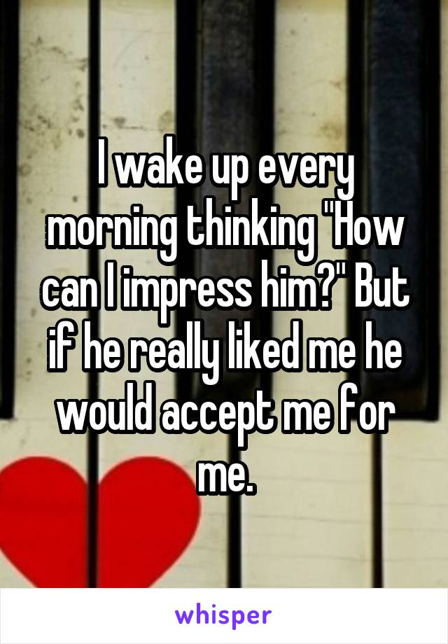 "I wake up every morning thinking ""How can I impress him?"" But if he really liked me he would accept me for me."