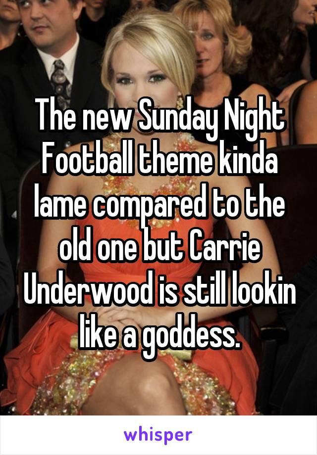 The new Sunday Night Football theme kinda lame compared to the old one but Carrie Underwood is still lookin like a goddess.
