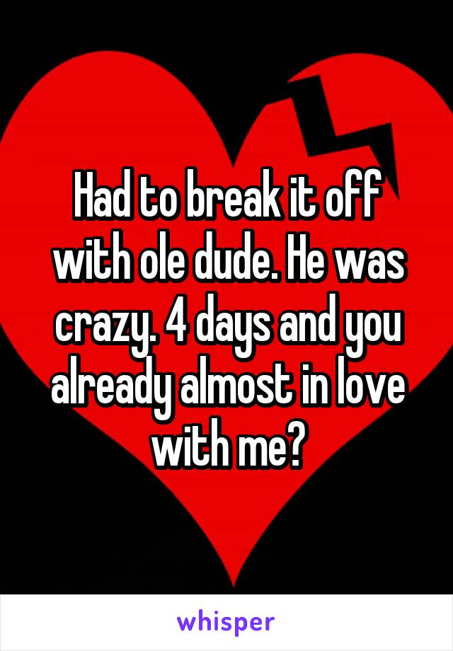 Had to break it off with ole dude. He was crazy. 4 days and you already almost in love with me?
