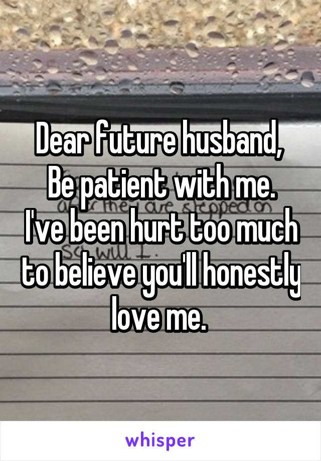 Dear future husband,  Be patient with me. I've been hurt too much to believe you'll honestly love me.