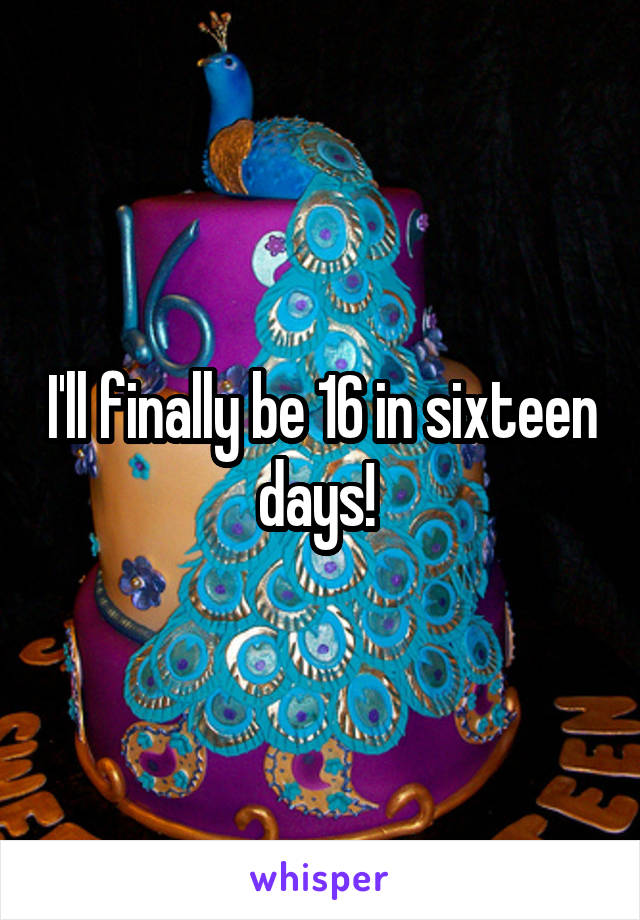 I'll finally be 16 in sixteen days!