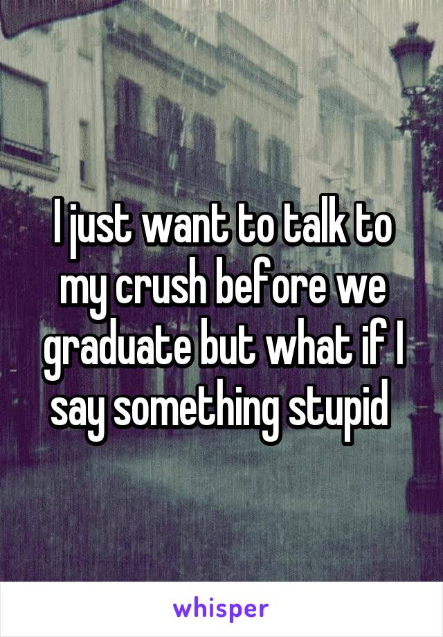 I just want to talk to my crush before we graduate but what if I say something stupid