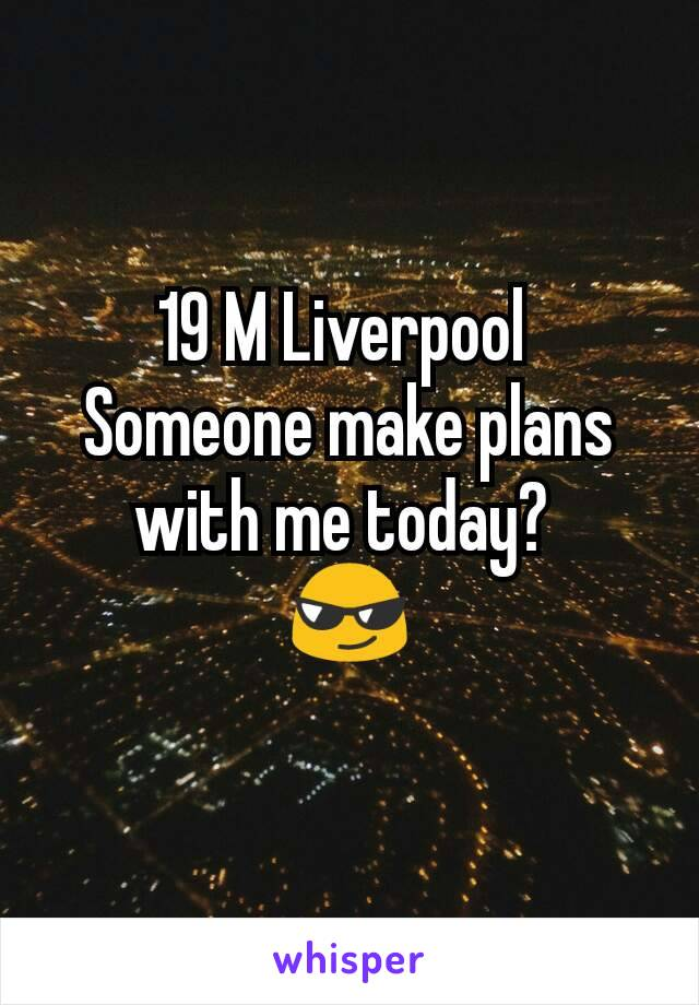 19 M Liverpool  Someone make plans with me today?  😎