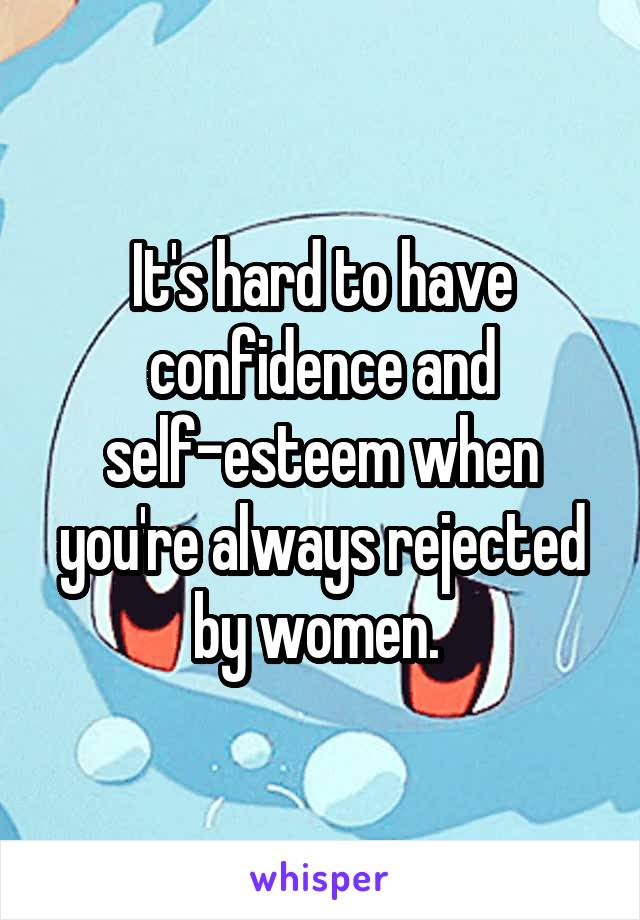 It's hard to have confidence and self-esteem when you're always rejected by women.