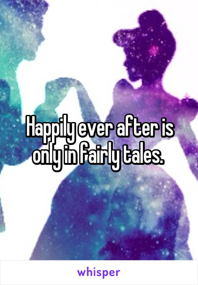 Happily ever after is only in fairly tales.