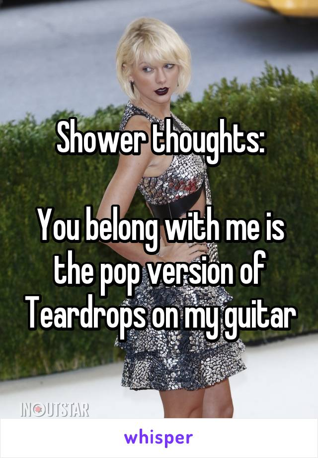 Shower thoughts:  You belong with me is the pop version of Teardrops on my guitar