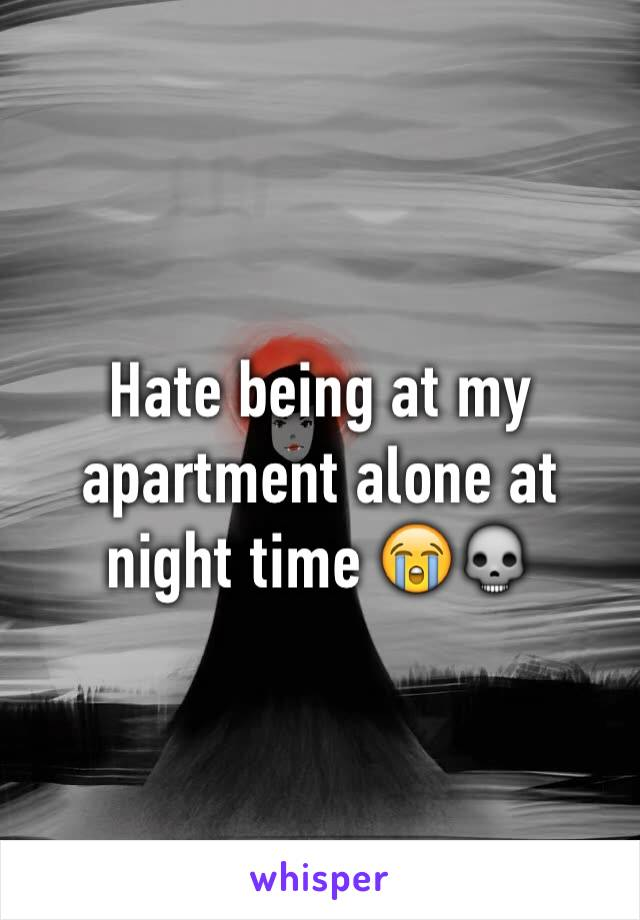 Hate being at my apartment alone at night time 😭💀