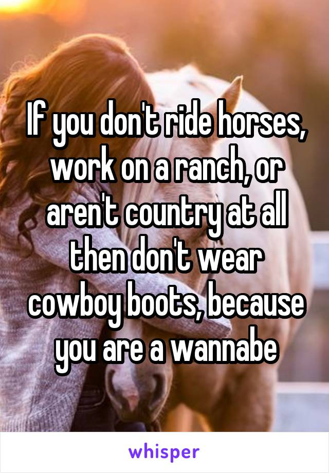 If you don't ride horses, work on a ranch, or aren't country at all then don't wear cowboy boots, because you are a wannabe