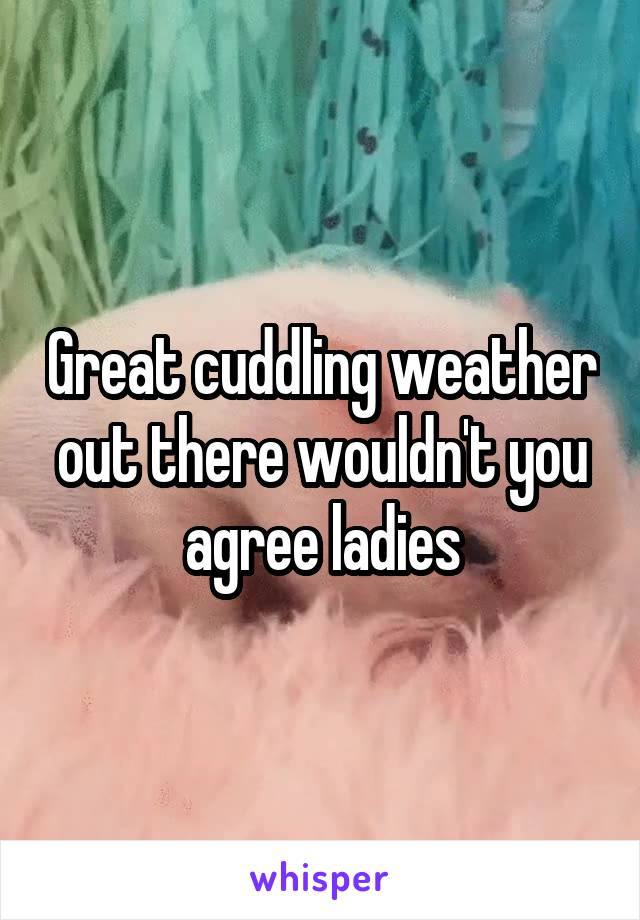 Great cuddling weather out there wouldn't you agree ladies