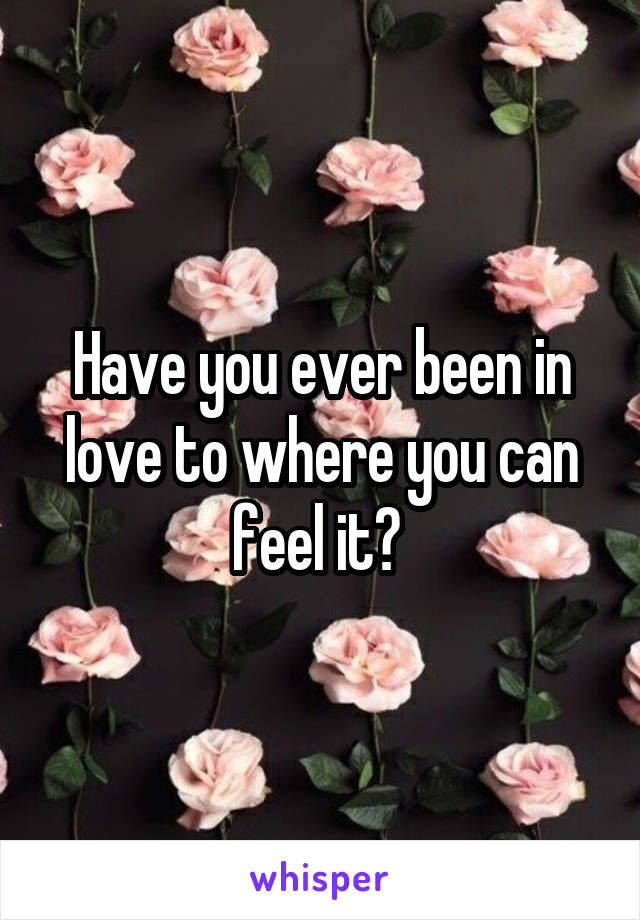 Have you ever been in love to where you can feel it?