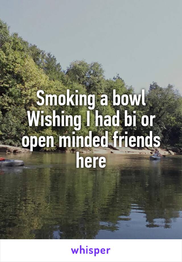 Smoking a bowl Wishing I had bi or open minded friends here