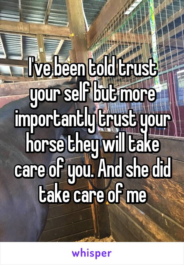 I've been told trust your self but more importantly trust your horse they will take care of you. And she did take care of me