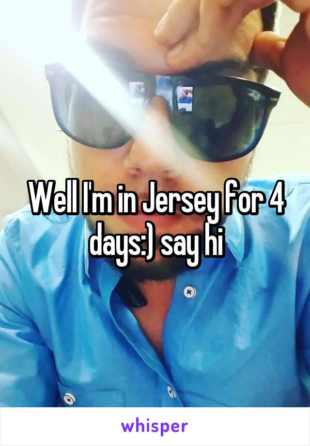 Well I'm in Jersey for 4 days:) say hi