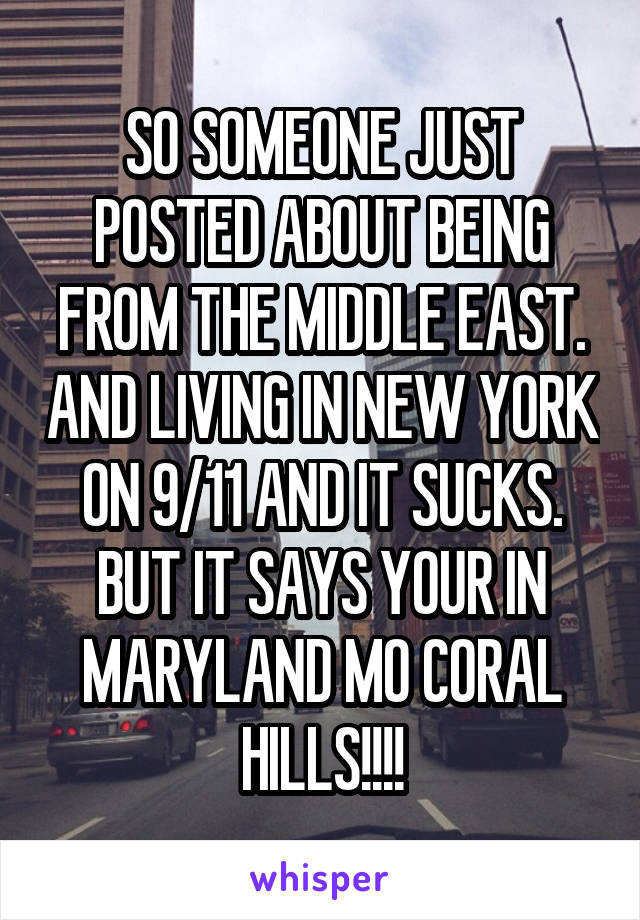 SO SOMEONE JUST POSTED ABOUT BEING FROM THE MIDDLE EAST. AND LIVING IN NEW YORK ON 9/11 AND IT SUCKS. BUT IT SAYS YOUR IN MARYLAND MO CORAL HILLS!!!!