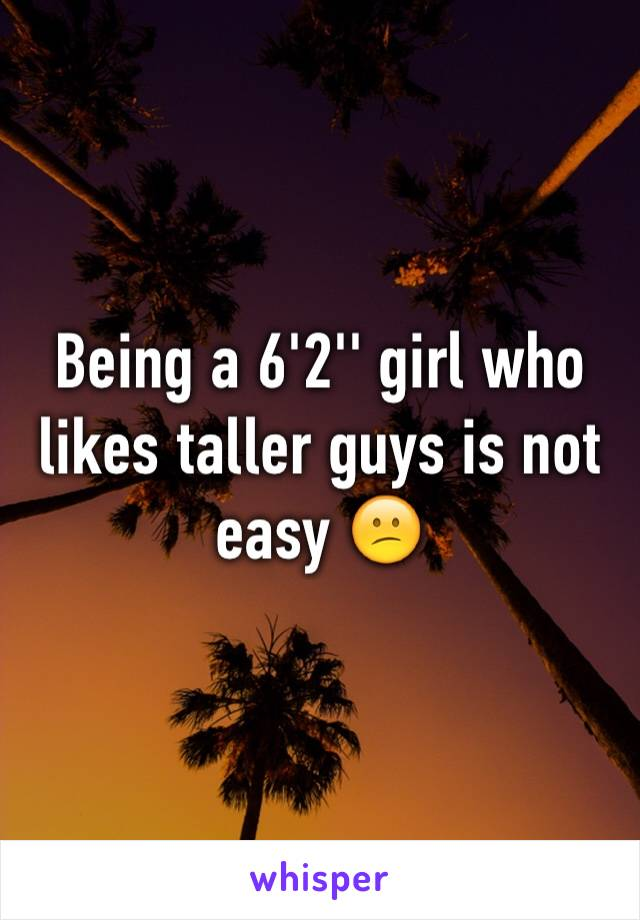 Being a 6'2'' girl who likes taller guys is not easy 😕