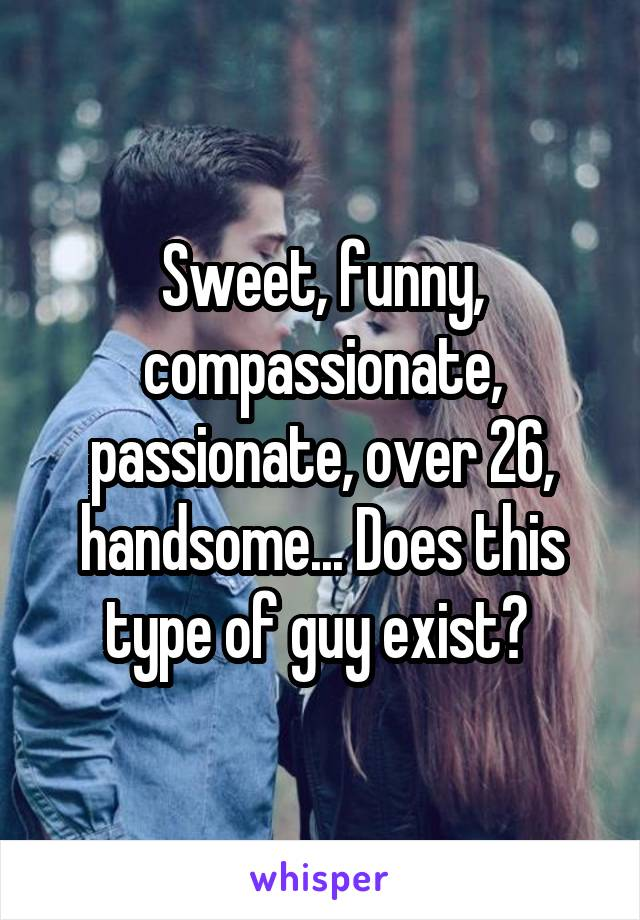 Sweet, funny, compassionate, passionate, over 26, handsome... Does this type of guy exist?
