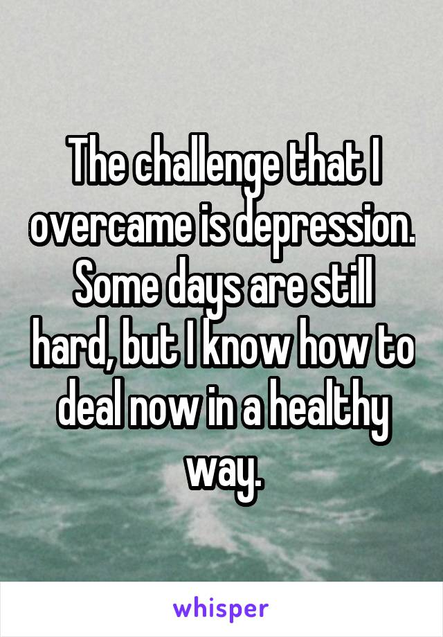 The challenge that I overcame is depression. Some days are still hard, but I know how to deal now in a healthy way.