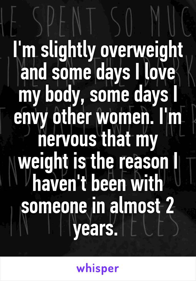 I'm slightly overweight and some days I love my body, some days I envy other women. I'm nervous that my weight is the reason I haven't been with someone in almost 2 years.