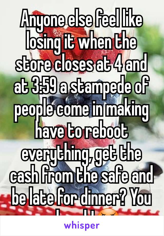 Anyone else feel like losing it when the store closes at 4 and at 3:59 a stampede of people come in making have to reboot everything, get the cash from the safe and be late for dinner? You ppl suck!😠