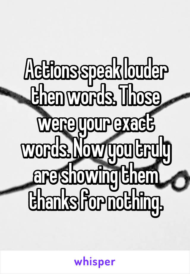 Actions speak louder then words. Those were your exact words. Now you truly are showing them thanks for nothing.