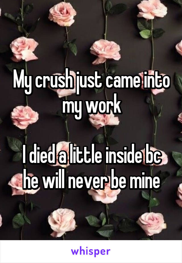 My crush just came into my work  I died a little inside bc he will never be mine