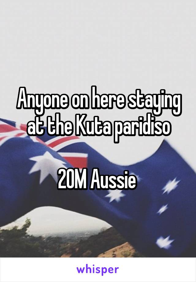 Anyone on here staying at the Kuta paridiso  20M Aussie