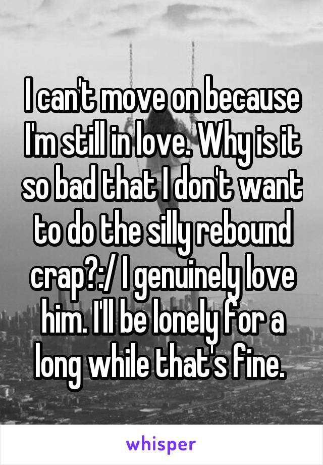 I can't move on because I'm still in love. Why is it so bad that I don't want to do the silly rebound crap?:/ I genuinely love him. I'll be lonely for a long while that's fine.