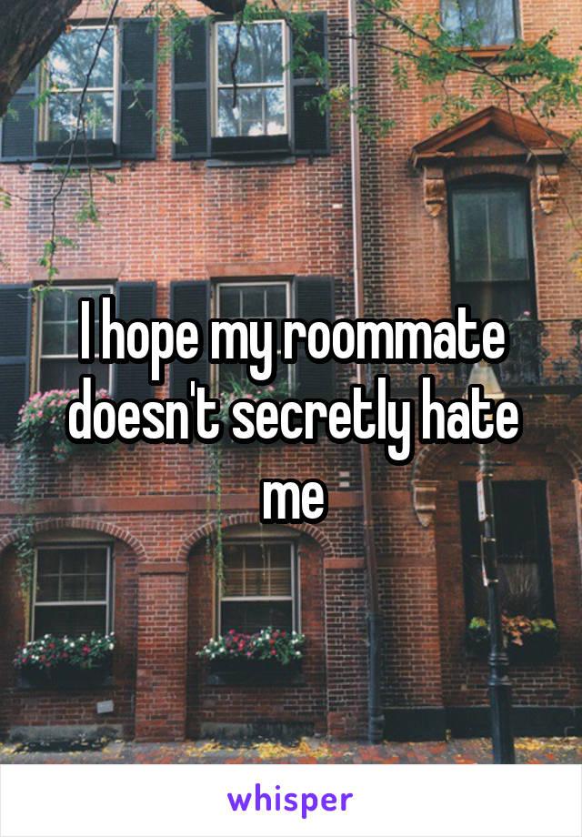 I hope my roommate doesn't secretly hate me