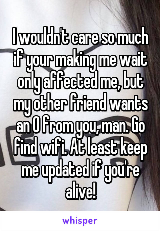 I wouldn't care so much if your making me wait only affected me, but my other friend wants an O from you, man. Go find wifi. At least keep me updated if you're alive!