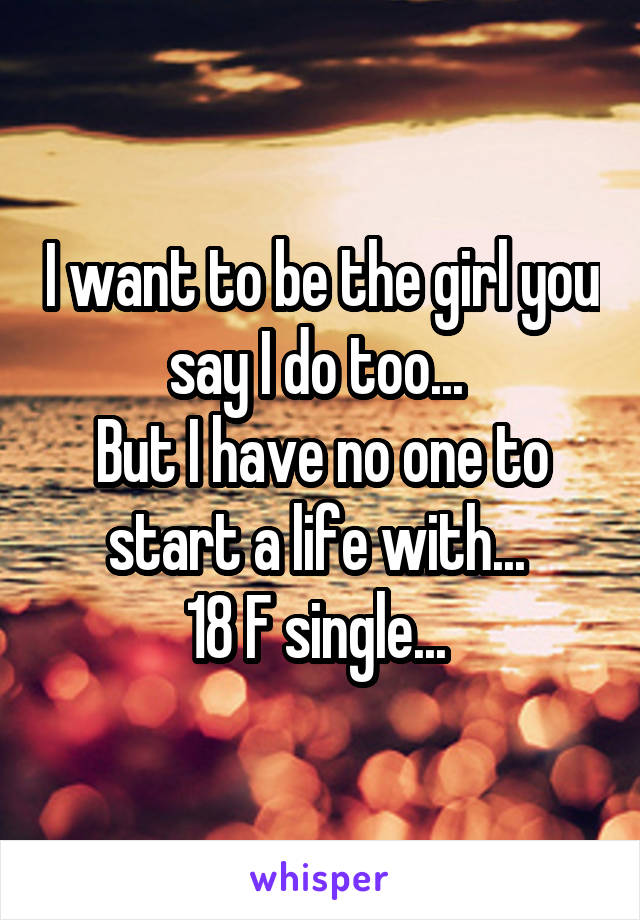 I want to be the girl you say I do too...  But I have no one to start a life with...  18 F single...