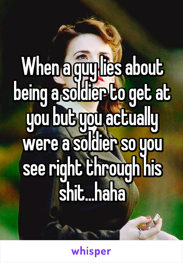When a guy lies about being a soldier to get at you but you actually were a soldier so you see right through his shit...haha