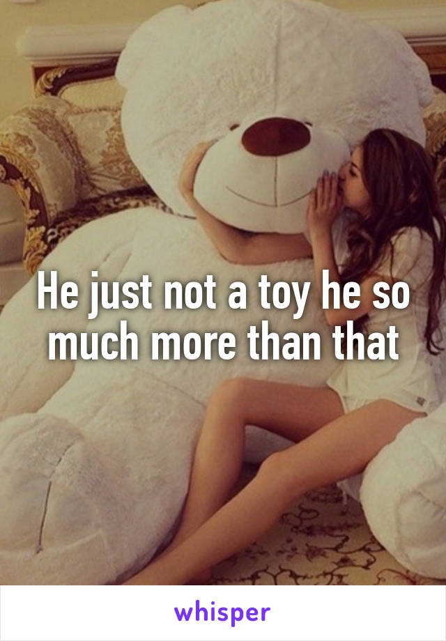 He just not a toy he so much more than that
