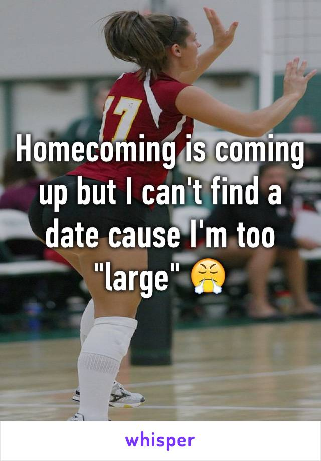 """Homecoming is coming up but I can't find a date cause I'm too """"large"""" 😤"""